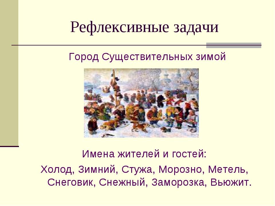 Рефлексивные задачи Город Существительных зимой Имена жителей и гостей: Холод...