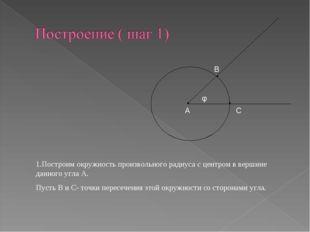 А φ В С 1.Построим окружность произвольного радиуса с центром в вершине данно