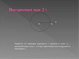 А1 С1 а Радиусом АС проведём окружность с центром в точке А1 – начальной точк