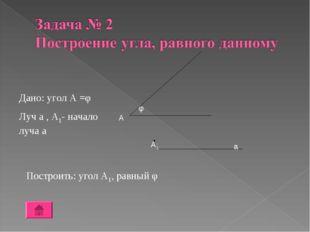 Построить: угол А1, равный φ Дано: угол А =φ Луч а , А1- начало луча а А φ А1 а