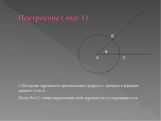 А φ В С 1.Построим окружность произвольного радиуса с центром в вершине данно...