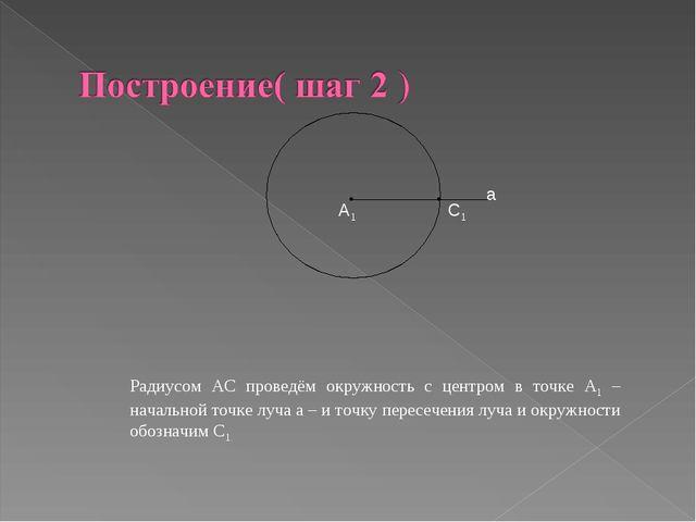 А1 С1 а Радиусом АС проведём окружность с центром в точке А1 – начальной точк...