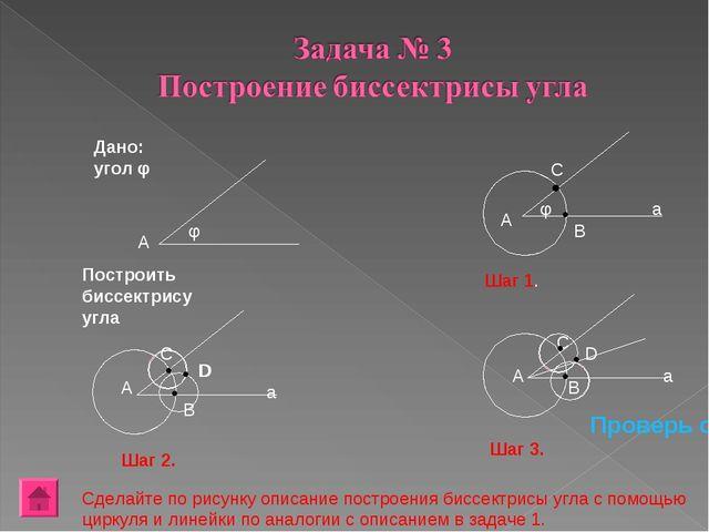 А φ А φ В С Дано: угол φ Построить биссектрису угла Шаг 1. А С В D D Шаг 2. А...