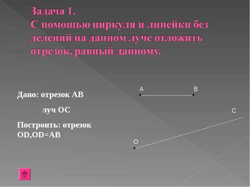 Дано: отрезок АВ луч ОС Построить: отрезок ОD,OD=AB A B C O