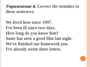 Упражнение 4. Correct the mistakes in these sentences. We lived here since 19