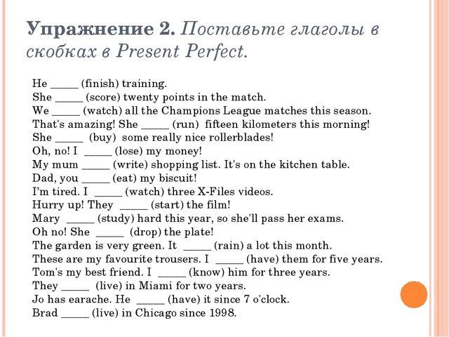Упражнение 2.Поставьте глаголы в скобках в Present Perfect. He _____ (finish...