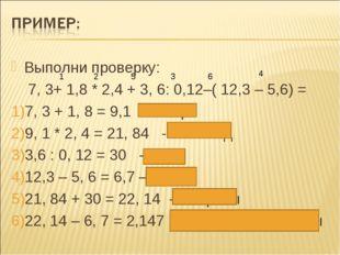 Выполни проверку: 7, 3+ 1,8 * 2,4 + 3, 6: 0,12–( 12,3 – 5,6) = 7, 3 + 1, 8 =