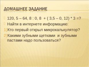 120, 5 – 64, 8 : 0, 8 + ( 3,5 – 0, 12) * 3 =? Найти в интернете информацию: К