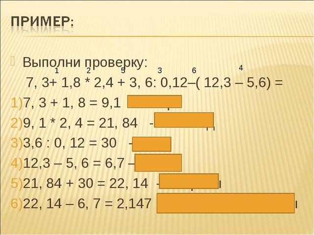 Выполни проверку: 7, 3+ 1,8 * 2,4 + 3, 6: 0,12–( 12,3 – 5,6) = 7, 3 + 1, 8 =...