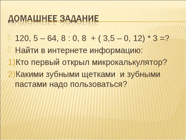 120, 5 – 64, 8 : 0, 8 + ( 3,5 – 0, 12) * 3 =? Найти в интернете информацию: К...