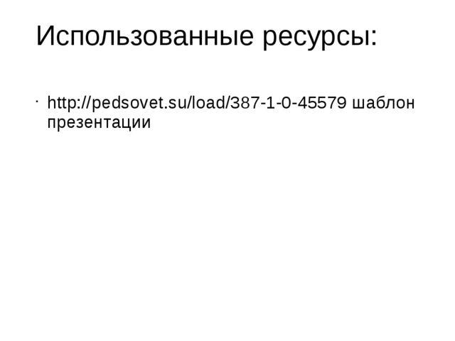 Использованные ресурсы: http://pedsovet.su/load/387-1-0-45579 шаблон презента...