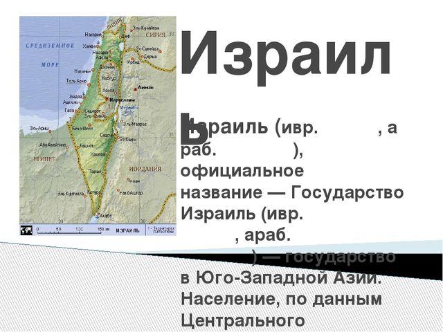 Израиль Изра́иль(ивр.יִשְׂרָאֵל,араб.إسرائيل), официальное названи...