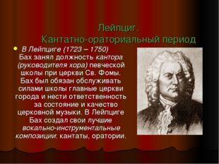 Лейпциг. Кантатно-ораториальный период В Лейпциге (1723 – 1750) Бах занял дол