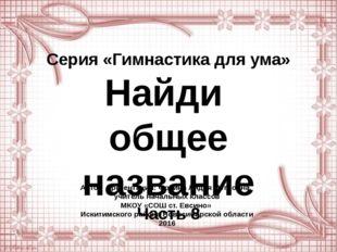 Серия «Гимнастика для ума» Найди общее название Часть 8 Автор презентации: Фо