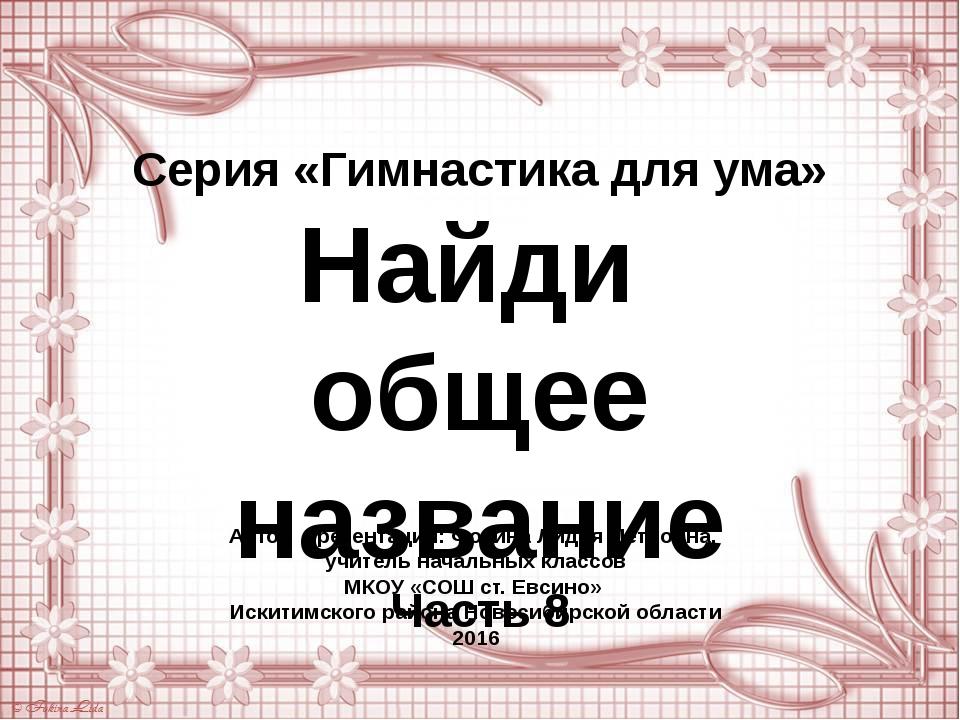 Серия «Гимнастика для ума» Найди общее название Часть 8 Автор презентации: Фо...
