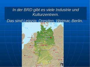 In der BRD gibt es viele Industrie und Kulturzentrern. Das sind Leipzig, Dres