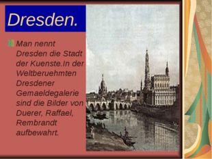 Dresden. Man nennt Dresden die Stadt der Kuenste.In der Weltberuehmten Dresde