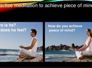 Practise meditation to achieve piece of mind Where is he? How does he feel? H