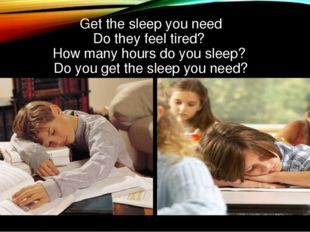 Get the sleep you need Do they feel tired? How many hours do you sleep? Do y