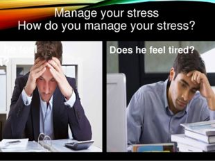 Manage your stress How do you manage your stress? Does he feel upset? Does he
