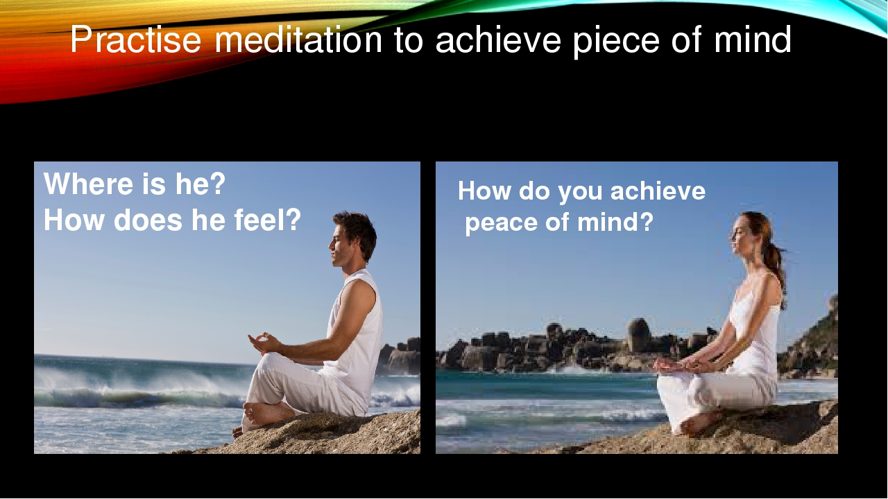 Practise meditation to achieve piece of mind Where is he? How does he feel? H...