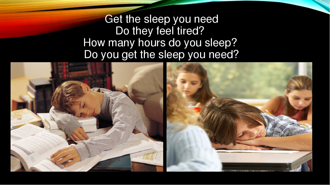 Get the sleep you need Do they feel tired? How many hours do you sleep? Do y...