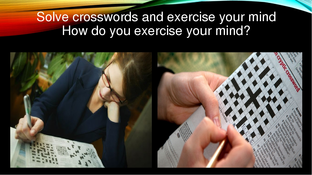 Solve crosswords and exercise your mind How do you exercise your mind?