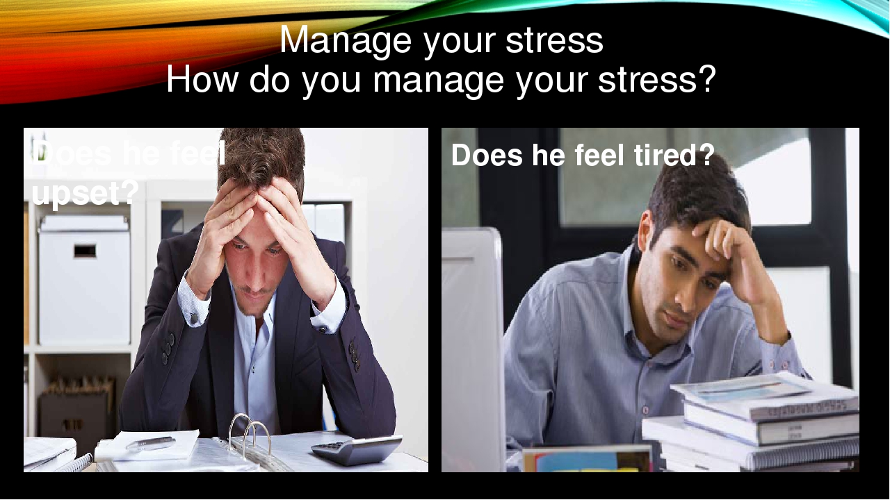 Manage your stress How do you manage your stress? Does he feel upset? Does he...