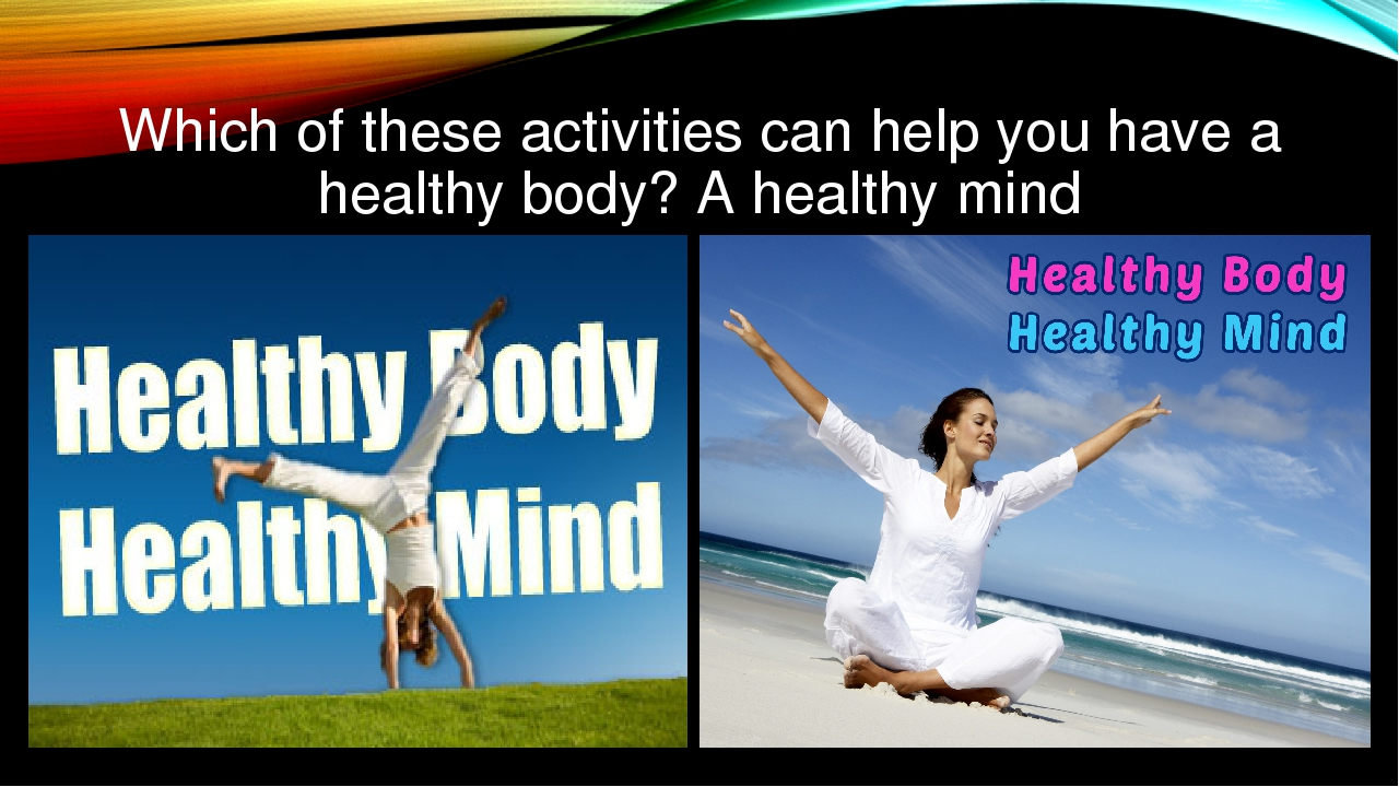 Which of these activities can help you have a healthy body? A healthy mind