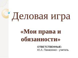 Деловая игра «Мои права и обязанности» ОТВЕТСТВЕННЫЕ: Ю.А. Панасенко - учитель