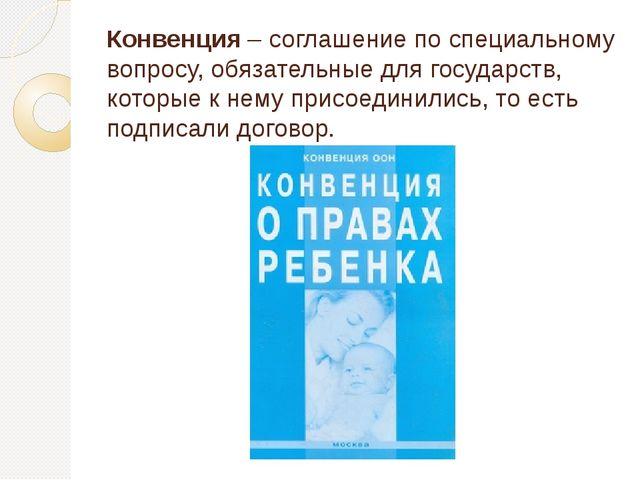 Конвенция – соглашение по специальному вопросу, обязательные для государств,...