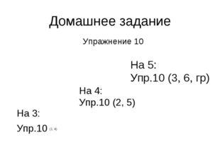 Домашнее задание Упражнение 10 На 3: Упр.10 (1, 4) На 4: Упр.10 (2, 5) На 5: