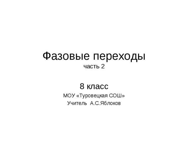 Фазовые переходы часть 2 8 класс МОУ «Туровецкая СОШ» Учитель А.С.Яблоков