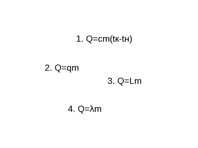 1. Q=cm(tк-tн) 3. Q=Lm 4. Q=λm 2. Q=qm