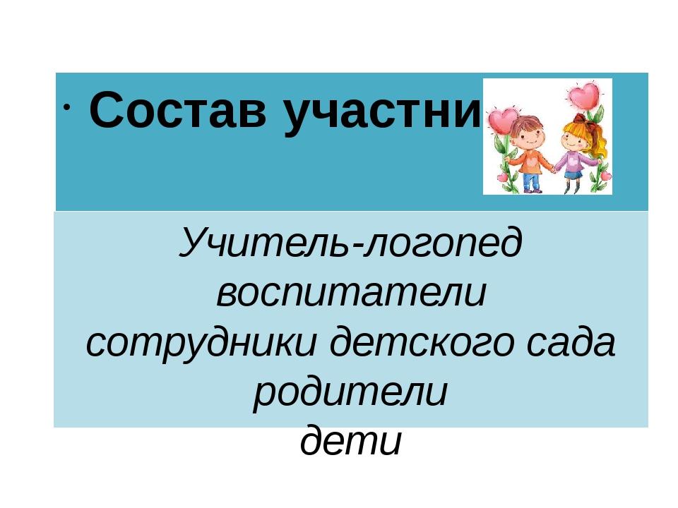 Учитель-логопед воспитатели сотрудники детского сада родители дети Состав уча...