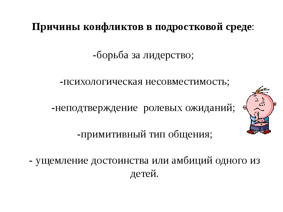 Причины конфликтов в подростковой среде: -борьба за лидерство; -психологическ...