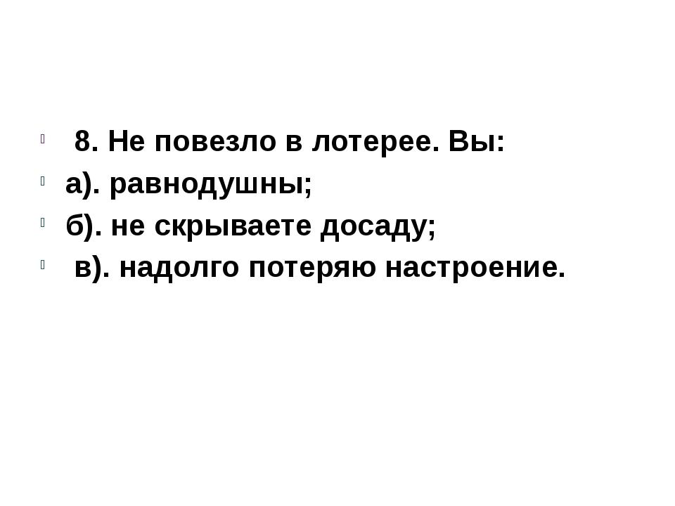 8. Не повезло в лотерее. Вы: а). равнодушны; б). не скрываете досаду; в). на...