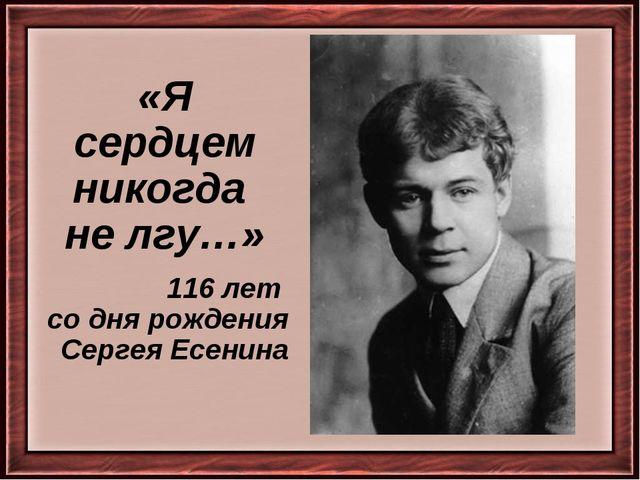 «Я сердцем никогда не лгу…» 116 лет со дня рождения Сергея Есенина