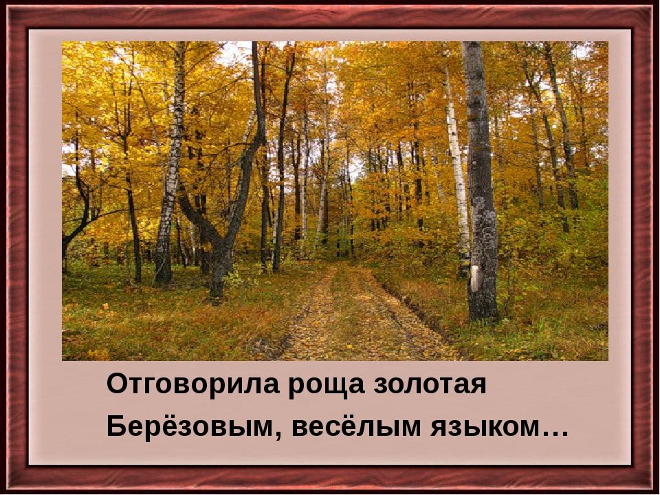 Отговорила роща золотая Берёзовым, весёлым языком…