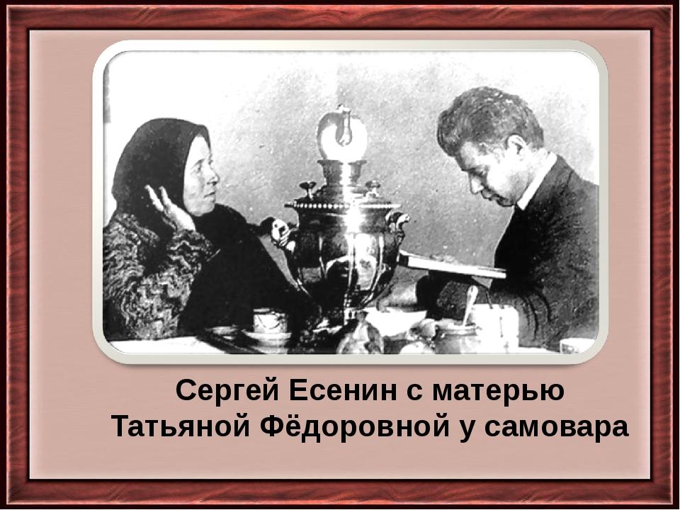 Сергей Есенин с матерью Татьяной Фёдоровной у самовара