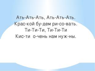Ать-Ать-Ать, Ать-Ать-Ать. Крас-кой бу-дем ри-со-вать. Ти-Ти-Ти, Ти-Ти-Ти Кис