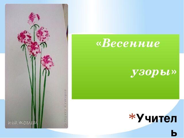 Учитель Iкатегории Гайнуллина Д.А. «Весенние узоры»