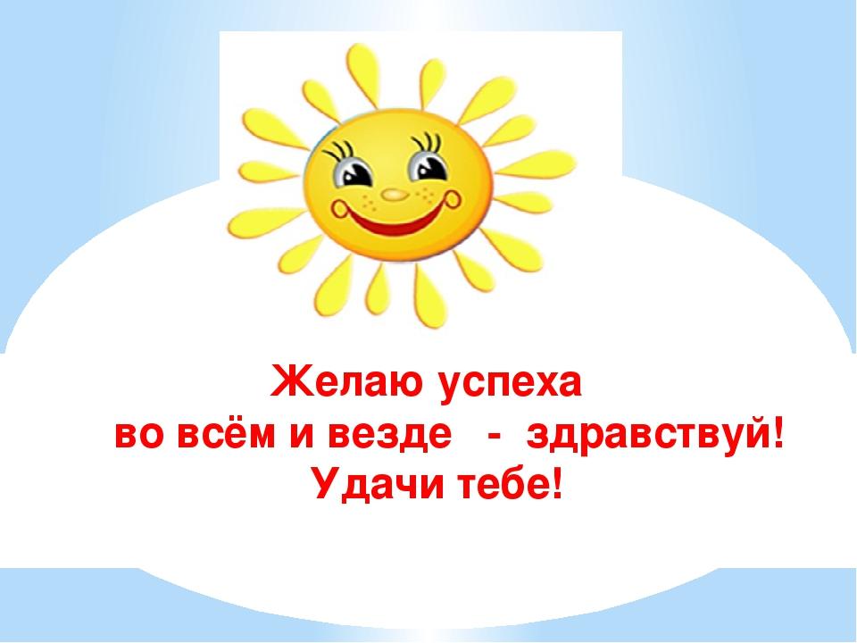 Желаю успеха во всём и везде - здравствуй! Удачи тебе!