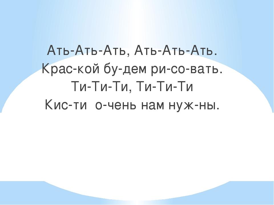 Ать-Ать-Ать, Ать-Ать-Ать. Крас-кой бу-дем ри-со-вать. Ти-Ти-Ти, Ти-Ти-Ти Кис...