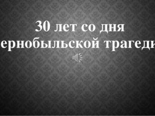 30 лет со дня Чернобыльской трагедии.