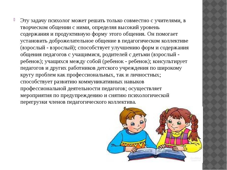 Эту задачу психолог может решать только совместно с учителями, в творческом о...