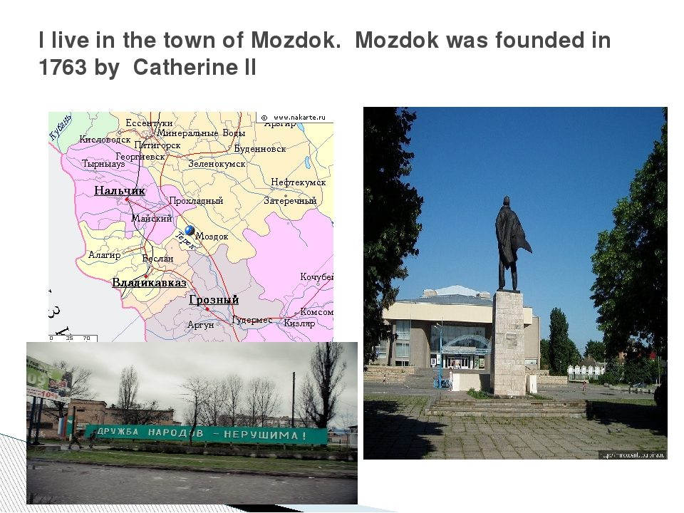I live in the town of Mozdok. Mozdok was founded in 1763 by Catherine II