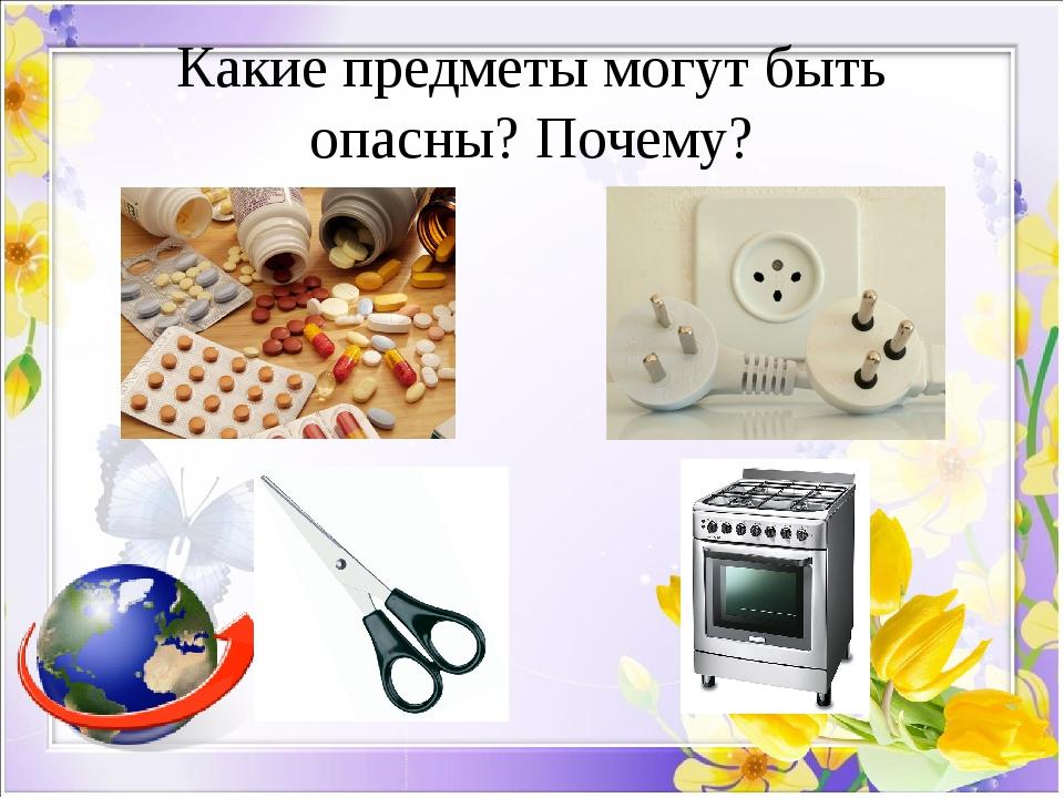 Какие предметы могут быть опасны? Почему?