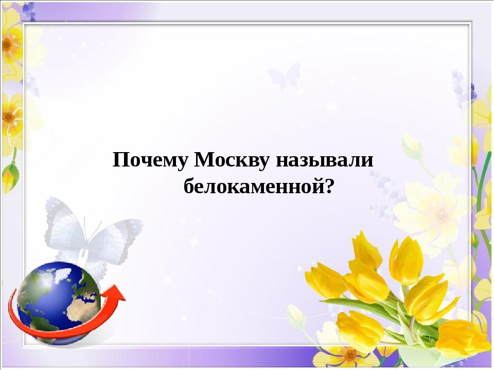 Почему Москву называли белокаменной?
