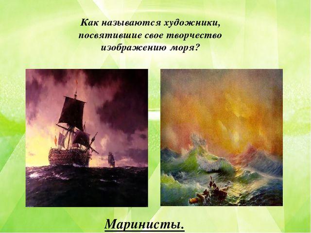Как называются художники, посвятившие свое творчество изображению моря? Марин...